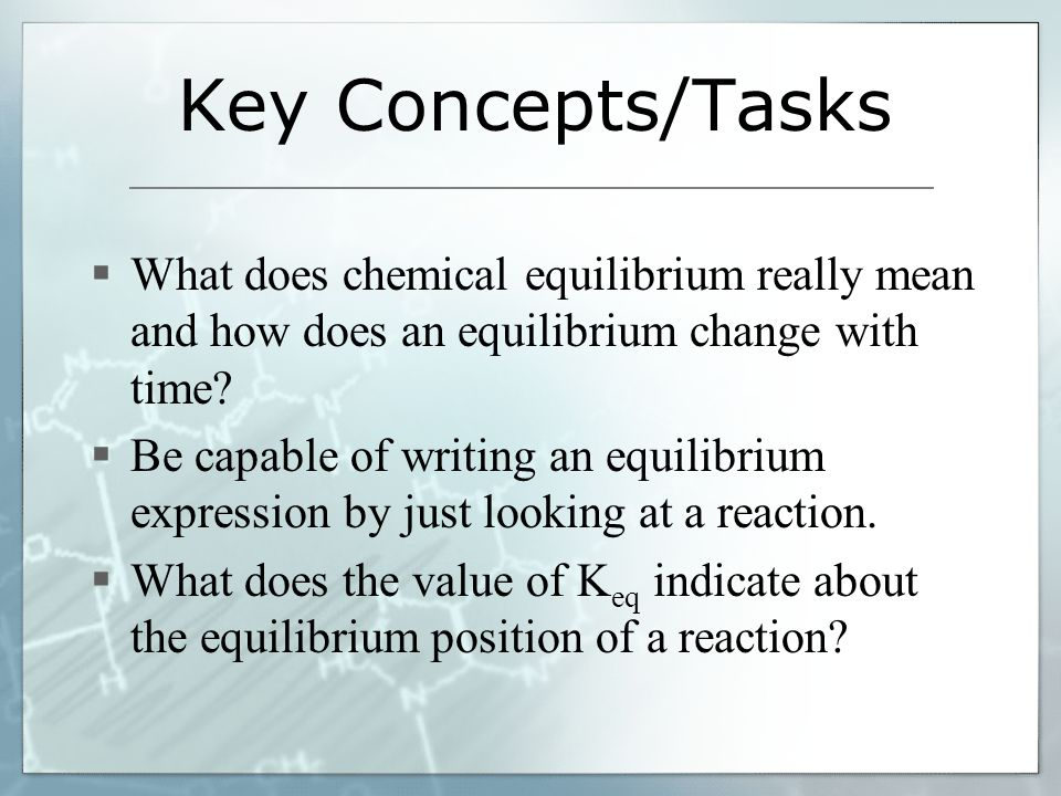 Key Concepts/Tasks What does chemical equilibrium really mean and how does an equilibrium change with time