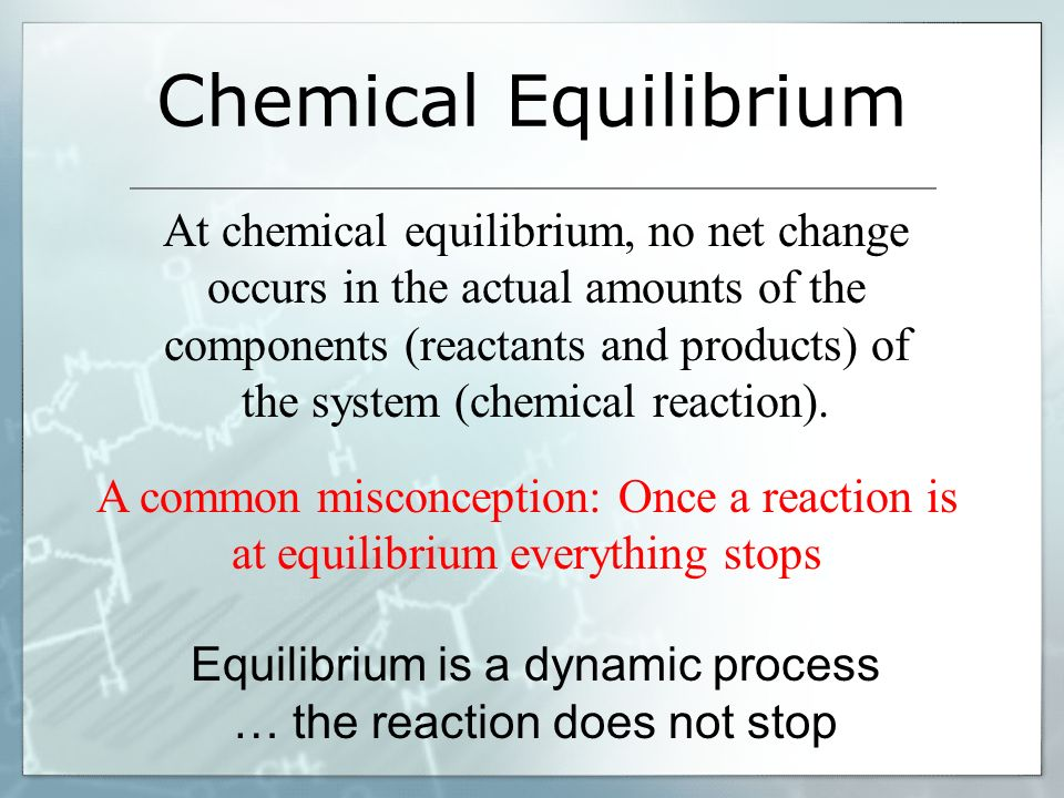 Equilibrium is a dynamic process … the reaction does not stop