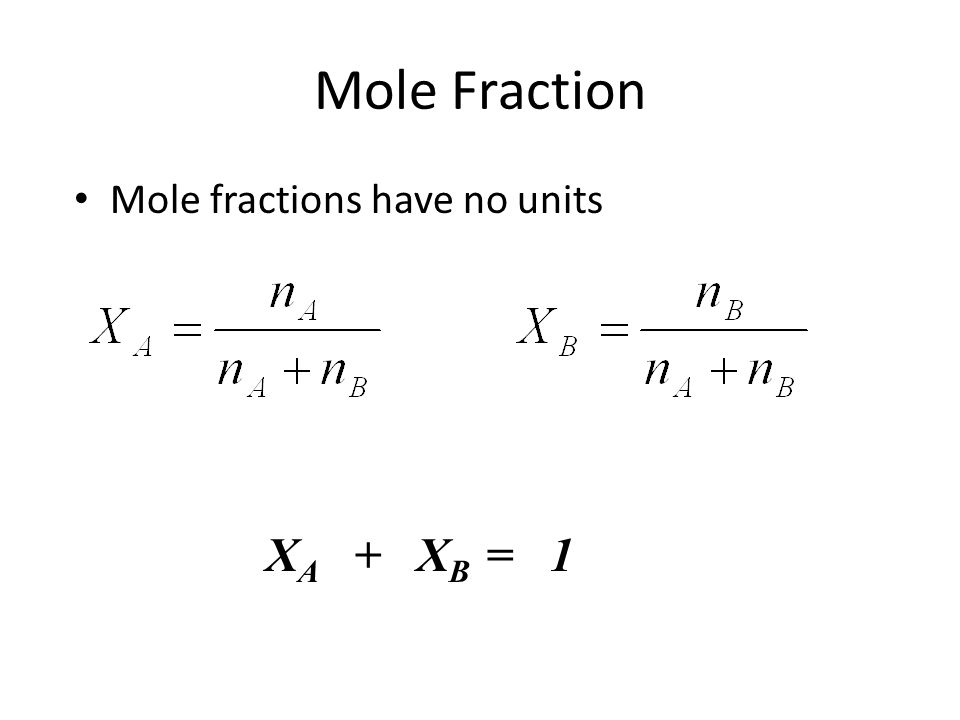 Mole Fraction Mole fractions have no units XA + XB = 1