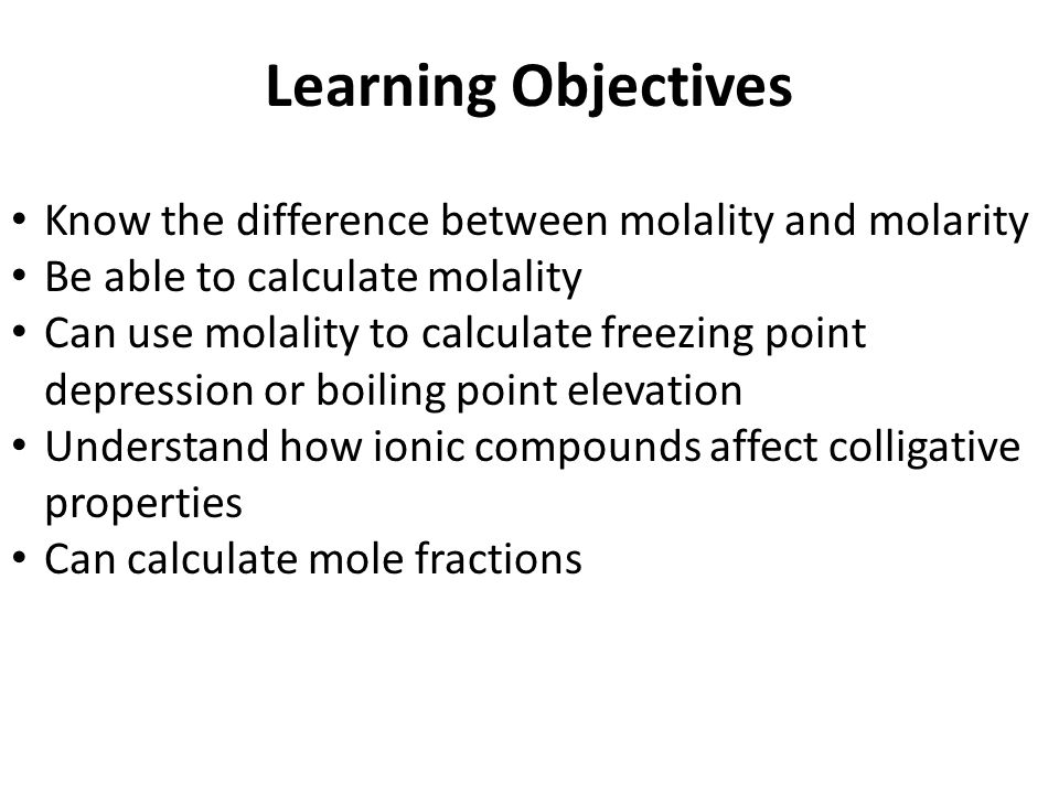 Learning Objectives Know the difference between molality and molarity