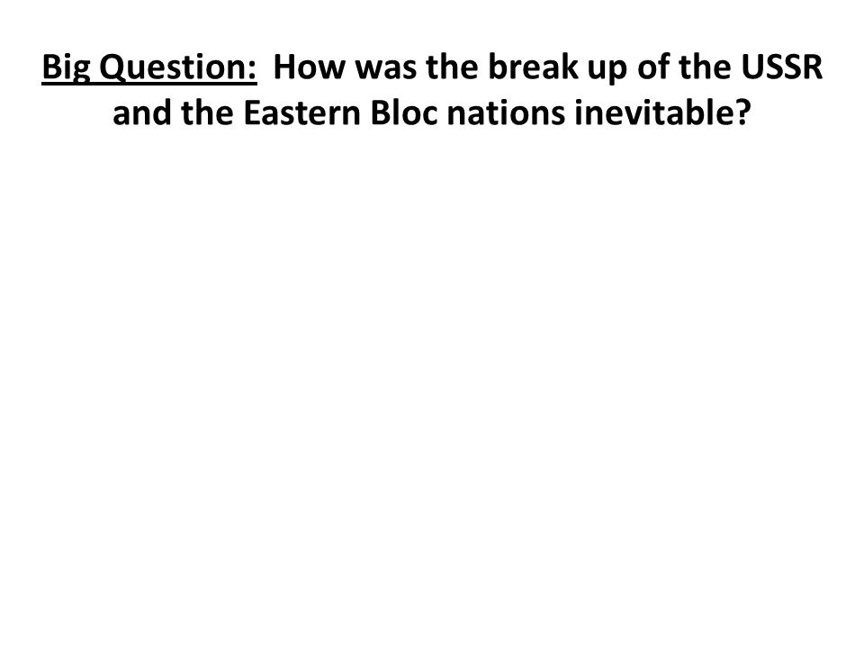 Big Question: How was the break up of the USSR and the Eastern Bloc nations inevitable