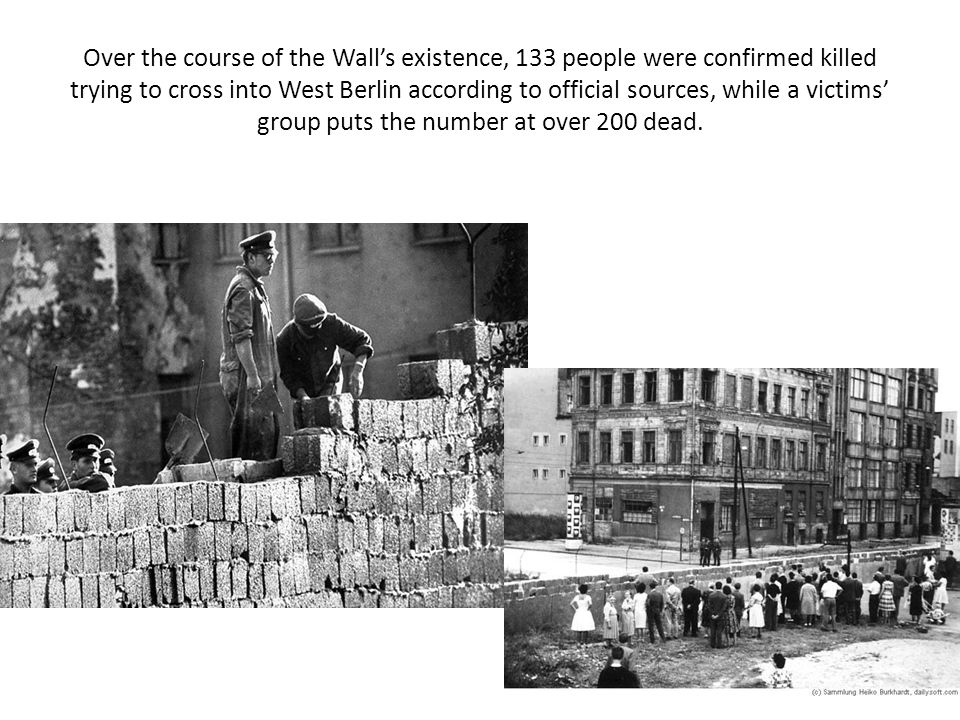 Over the course of the Wall's existence, 133 people were confirmed killed trying to cross into West Berlin according to official sources, while a victims' group puts the number at over 200 dead.