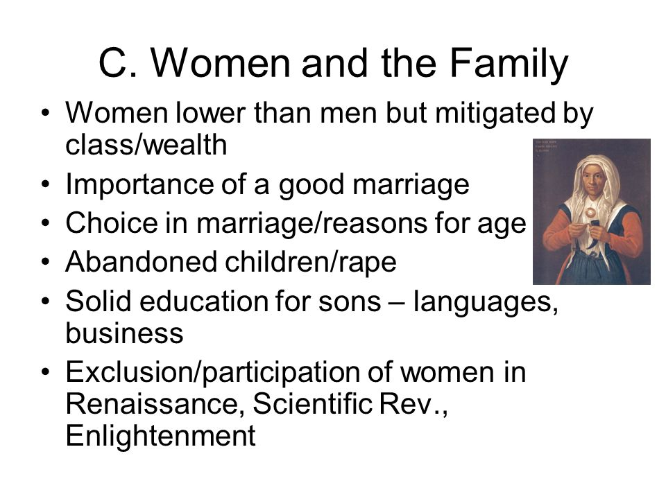 C. Women and the Family Women lower than men but mitigated by class/wealth. Importance of a good marriage.
