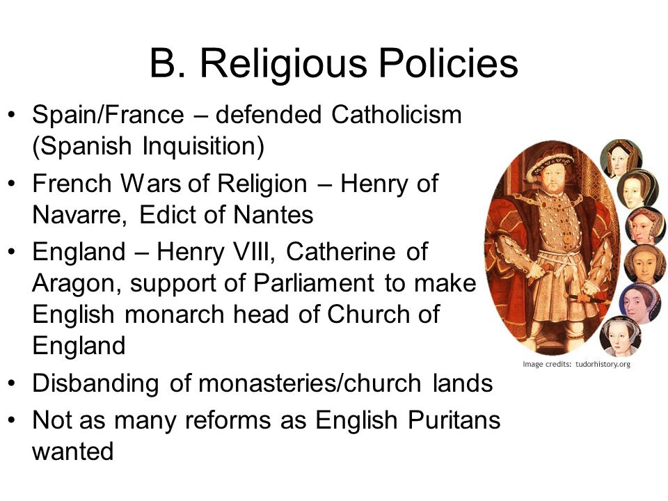 B. Religious Policies Spain/France – defended Catholicism (Spanish Inquisition) French Wars of Religion – Henry of Navarre, Edict of Nantes.