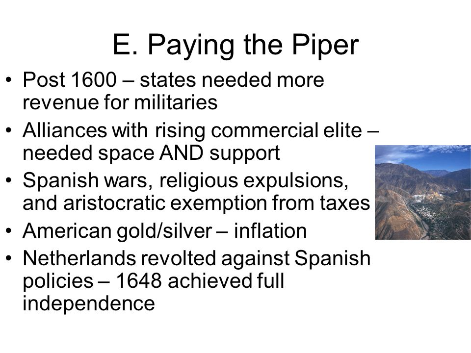 E. Paying the Piper Post 1600 – states needed more revenue for militaries. Alliances with rising commercial elite – needed space AND support.