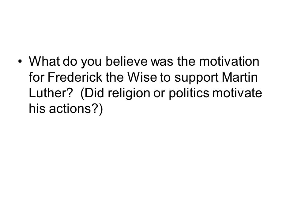 What do you believe was the motivation for Frederick the Wise to support Martin Luther.