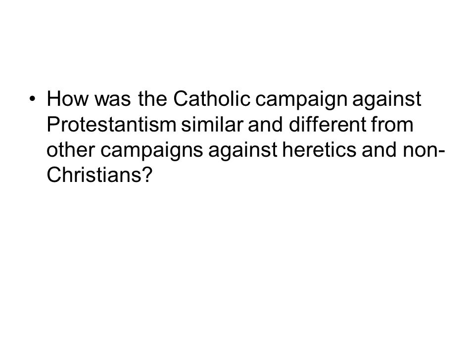 How was the Catholic campaign against Protestantism similar and different from other campaigns against heretics and non-Christians