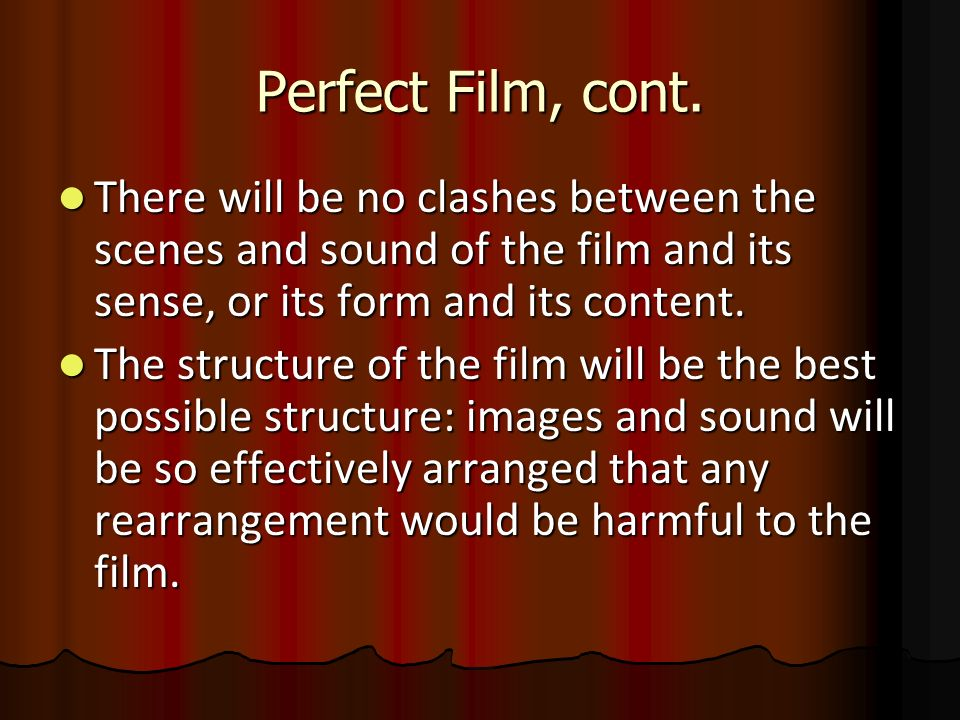 Perfect Film, cont. There will be no clashes between the scenes and sound of the film and its sense, or its form and its content.