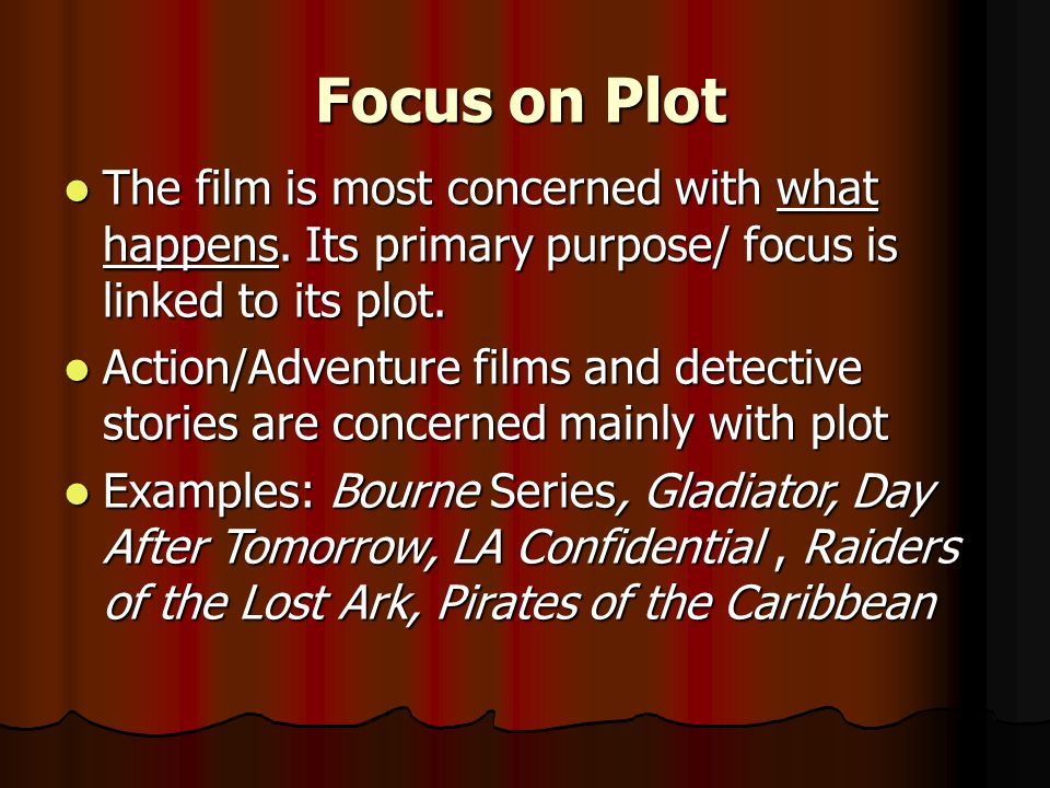 Focus on Plot The film is most concerned with what happens. Its primary purpose/ focus is linked to its plot.