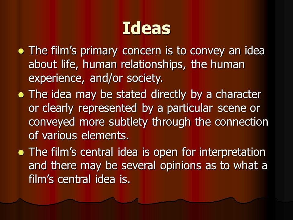 IdeasThe film's primary concern is to convey an idea about life, human relationships, the human experience, and/or society.