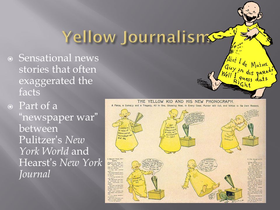 Yellow Journalism Sensational news stories that often exaggerated the facts.