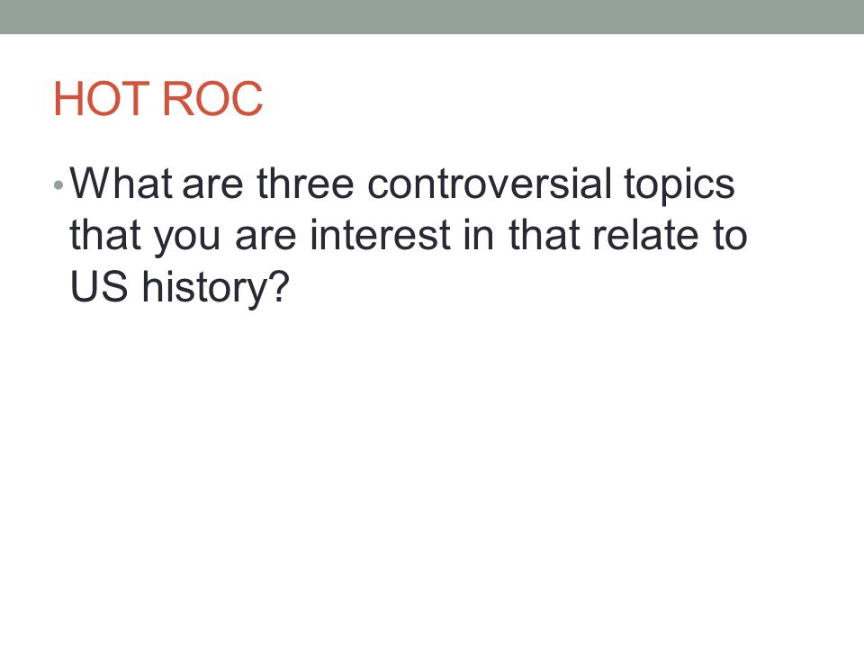 HOT ROC What are three controversial topics that you are interest in that relate to US history