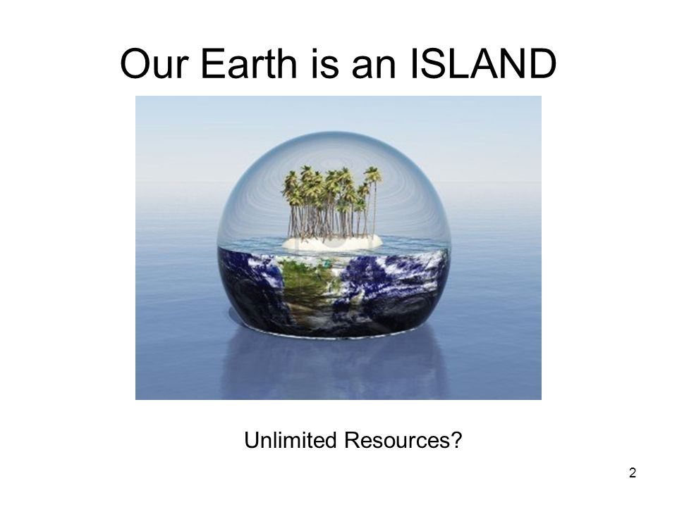 Our Earth is an ISLAND Unlimited Resources