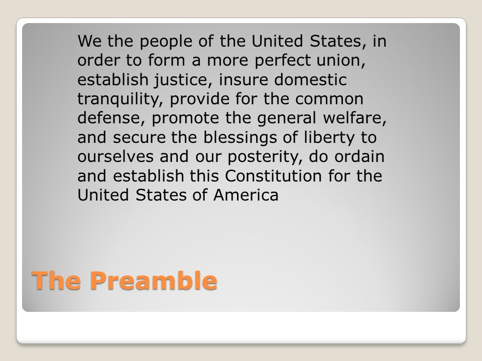 We the people of the United States, in order to form a more perfect union, establish justice, insure domestic tranquility, provide for the common defense, promote the general welfare, and secure the blessings of liberty to ourselves and our posterity, do ordain and establish this Constitution for the United States of America