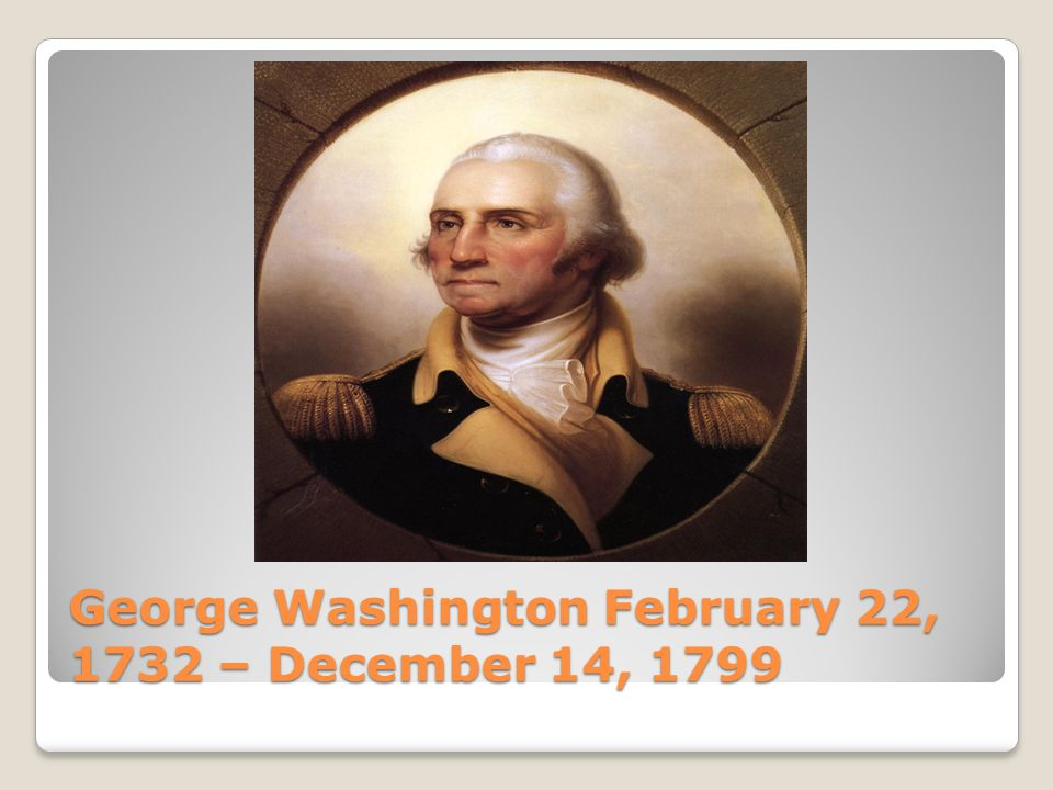 George Washington February 22, 1732 – December 14, 1799