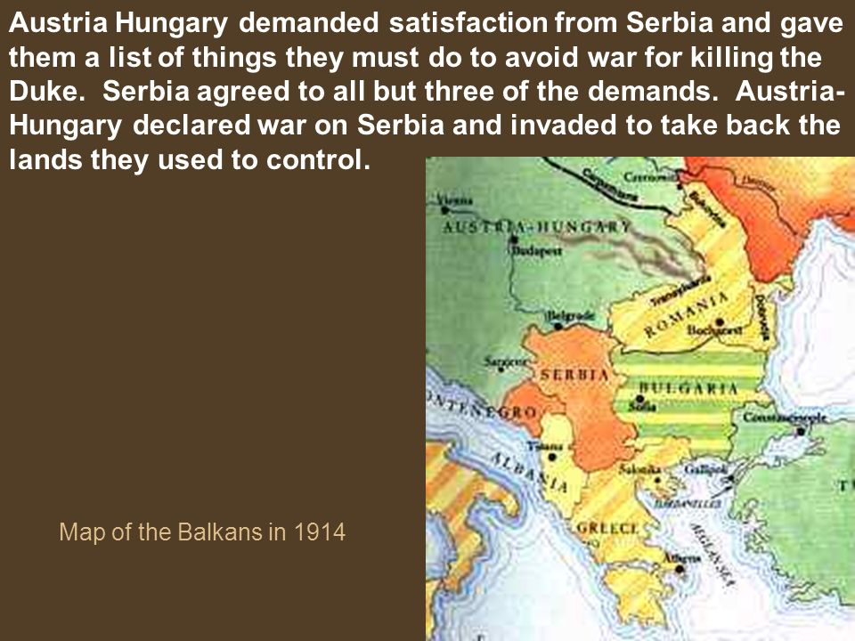 Austria Hungary demanded satisfaction from Serbia and gave them a list of things they must do to avoid war for killing the Duke. Serbia agreed to all but three of the demands. Austria-Hungary declared war on Serbia and invaded to take back the lands they used to control.