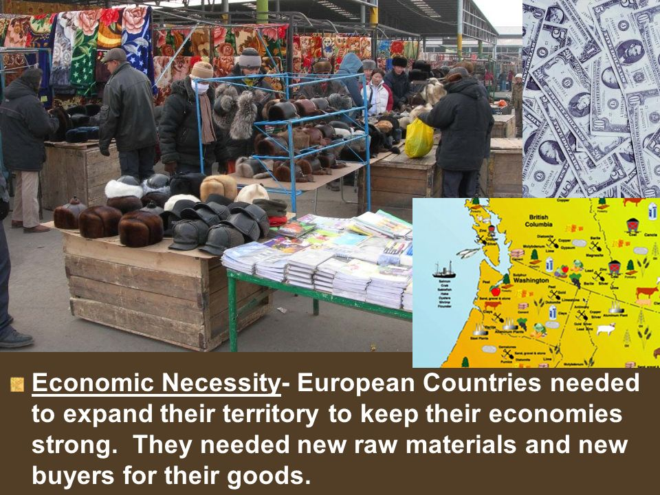Economic Necessity- European Countries needed to expand their territory to keep their economies strong.