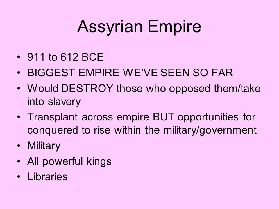 Assyrian Empire 911 to 612 BCE BIGGEST EMPIRE WE'VE SEEN SO FAR