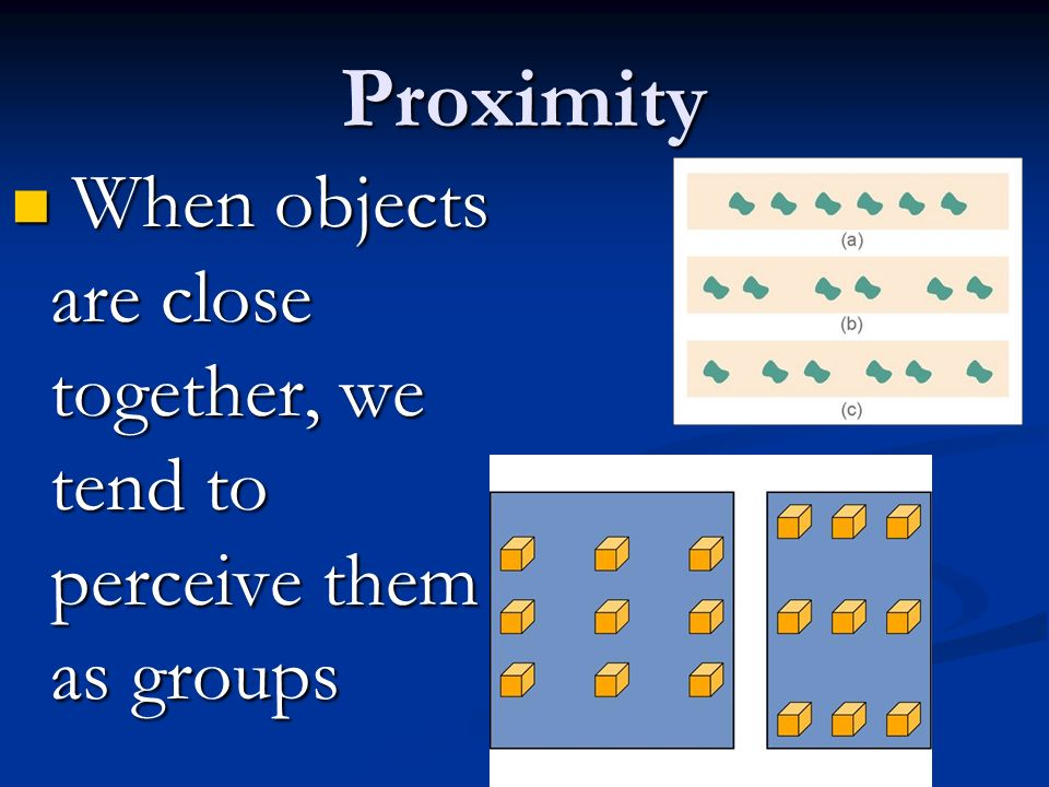 Proximity When objects are close together, we tend to perceive them as groups