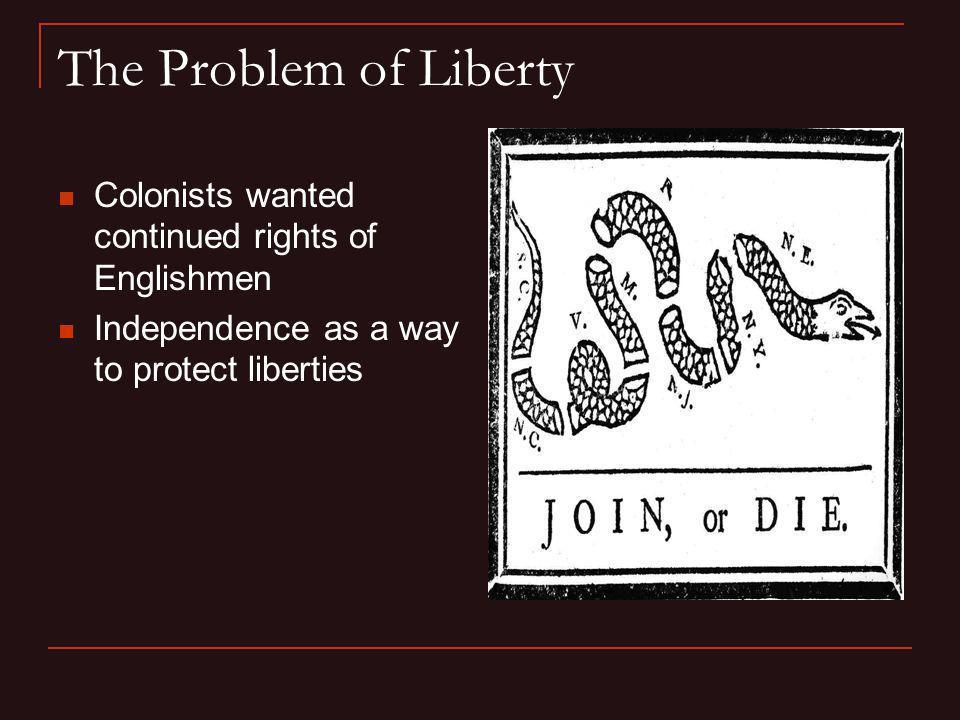 The Problem of Liberty Colonists wanted continued rights of Englishmen
