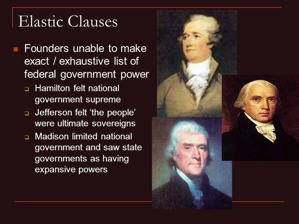 Elastic Clauses Founders unable to make exact / exhaustive list of federal government power. Hamilton felt national government supreme.