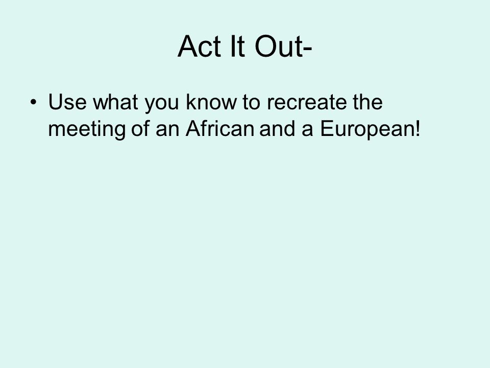 Act It Out- Use what you know to recreate the meeting of an African and a European!