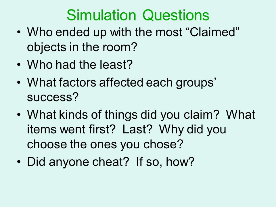 Simulation Questions Who ended up with the most Claimed objects in the room Who had the least What factors affected each groups' success
