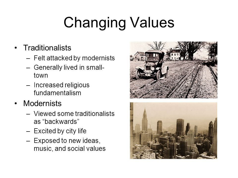 Changing Values Traditionalists Modernists Felt attacked by modernists