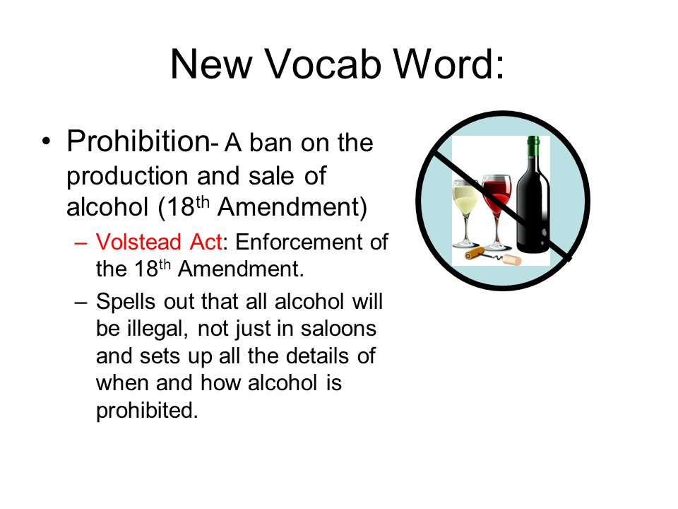 New Vocab Word: Prohibition- A ban on the production and sale of alcohol (18th Amendment) Volstead Act: Enforcement of the 18th Amendment.