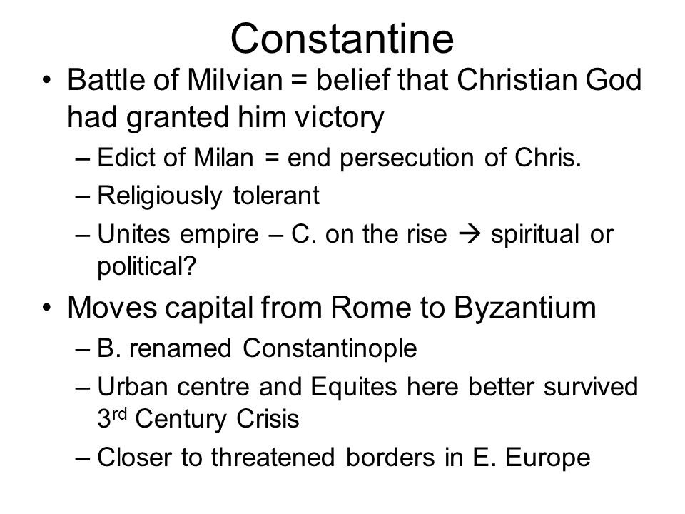 Constantine Battle of Milvian = belief that Christian God had granted him victory. Edict of Milan = end persecution of Chris.