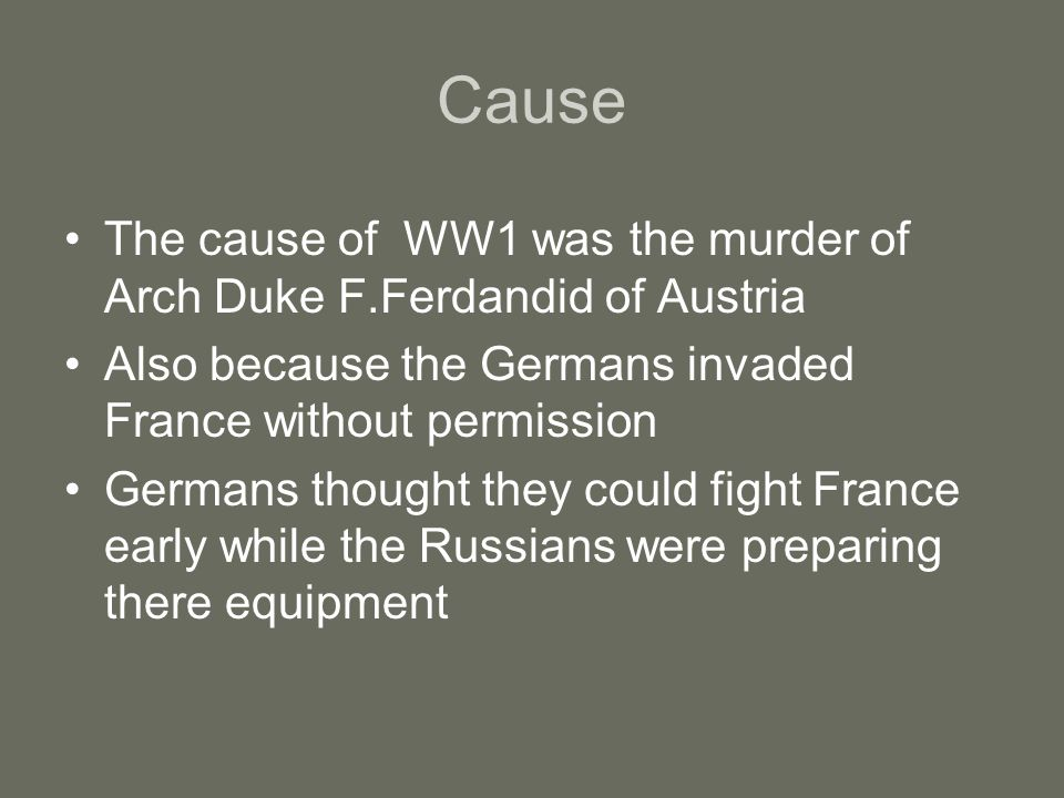 Cause The cause of WW1 was the murder of Arch Duke F.Ferdandid of Austria. Also because the Germans invaded France without permission.