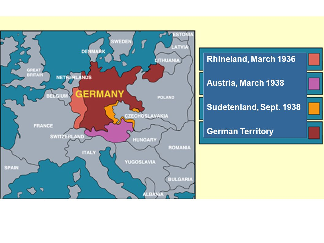 Rhineland, March 1936 Austria, March 1938 Sudetenland, Sept. 1938 German Territory