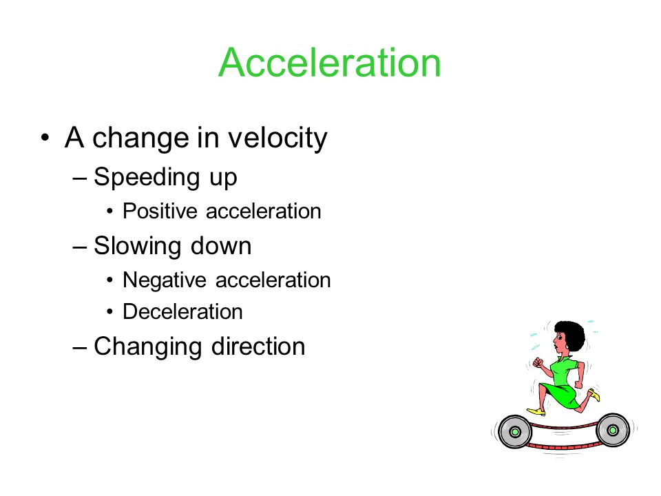 Acceleration A change in velocity Speeding up Slowing down
