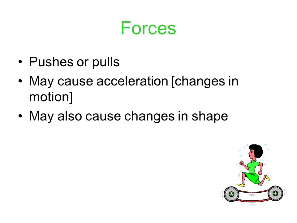 Forces Pushes or pulls May cause acceleration [changes in motion]