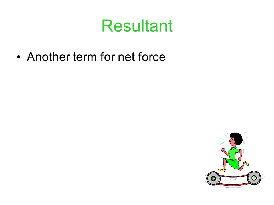 Resultant Another term for net force