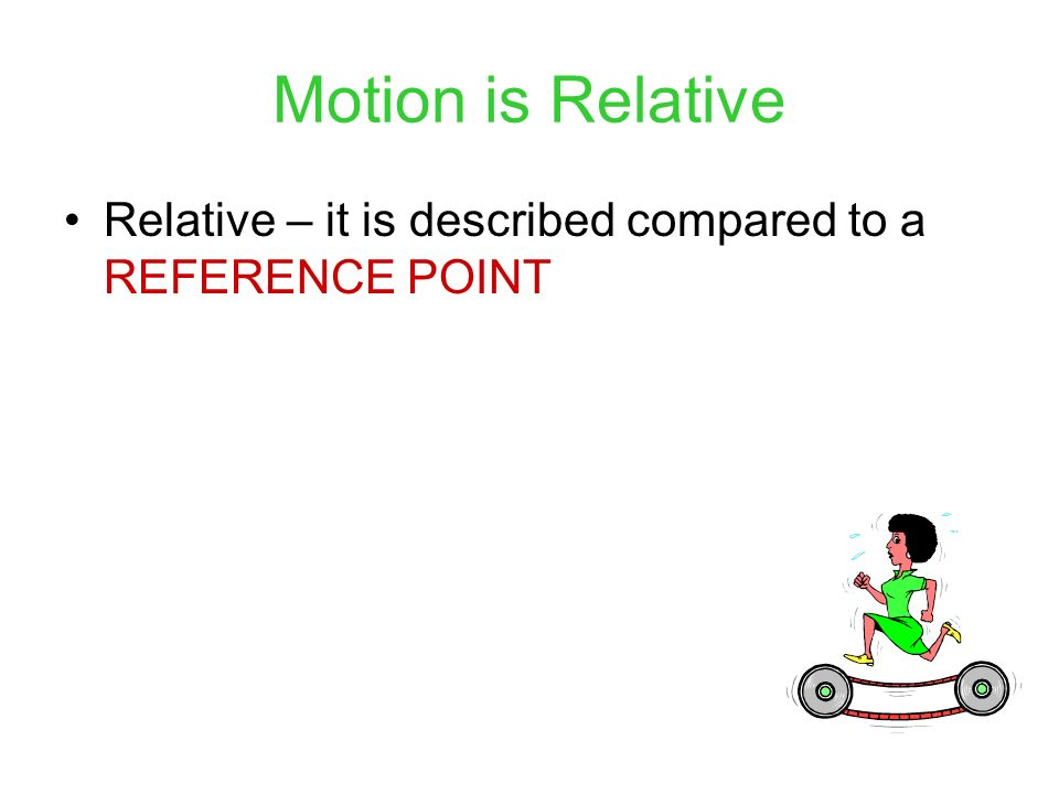 Motion is Relative Relative – it is described compared to a REFERENCE POINT