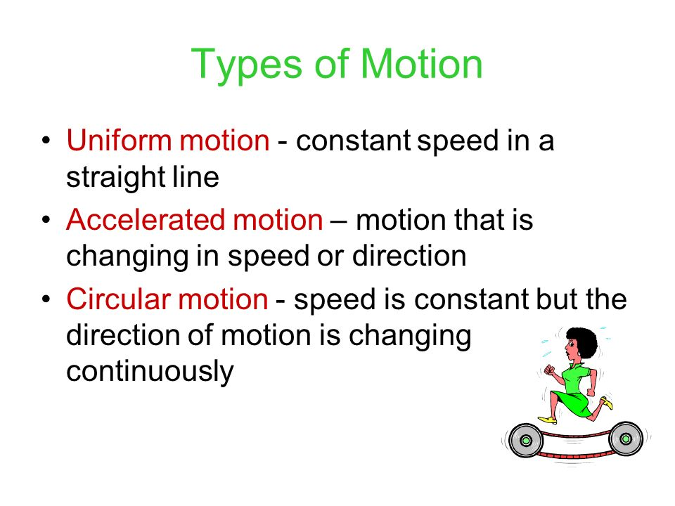 Types of Motion Uniform motion - constant speed in a straight line