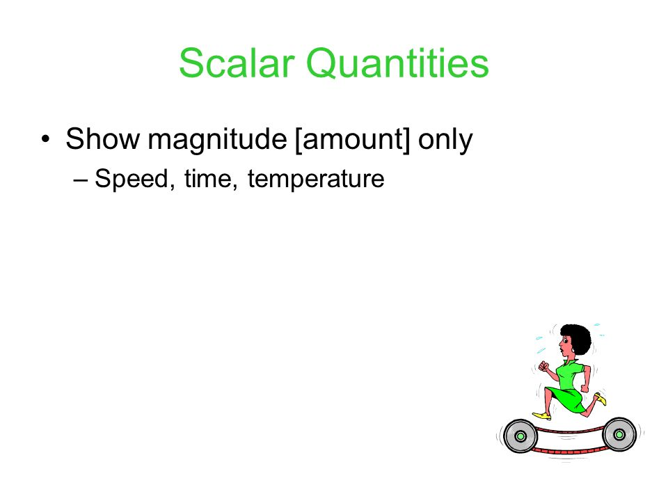 Scalar Quantities Show magnitude [amount] only
