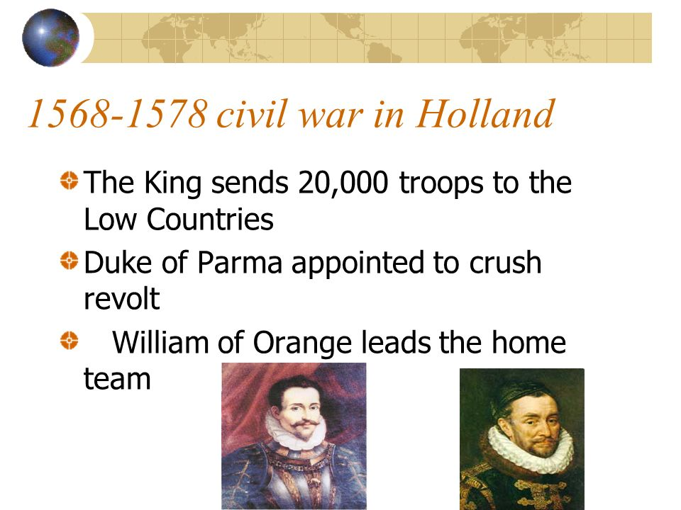 1568-1578 civil war in Holland The King sends 20,000 troops to the Low Countries. Duke of Parma appointed to crush revolt.