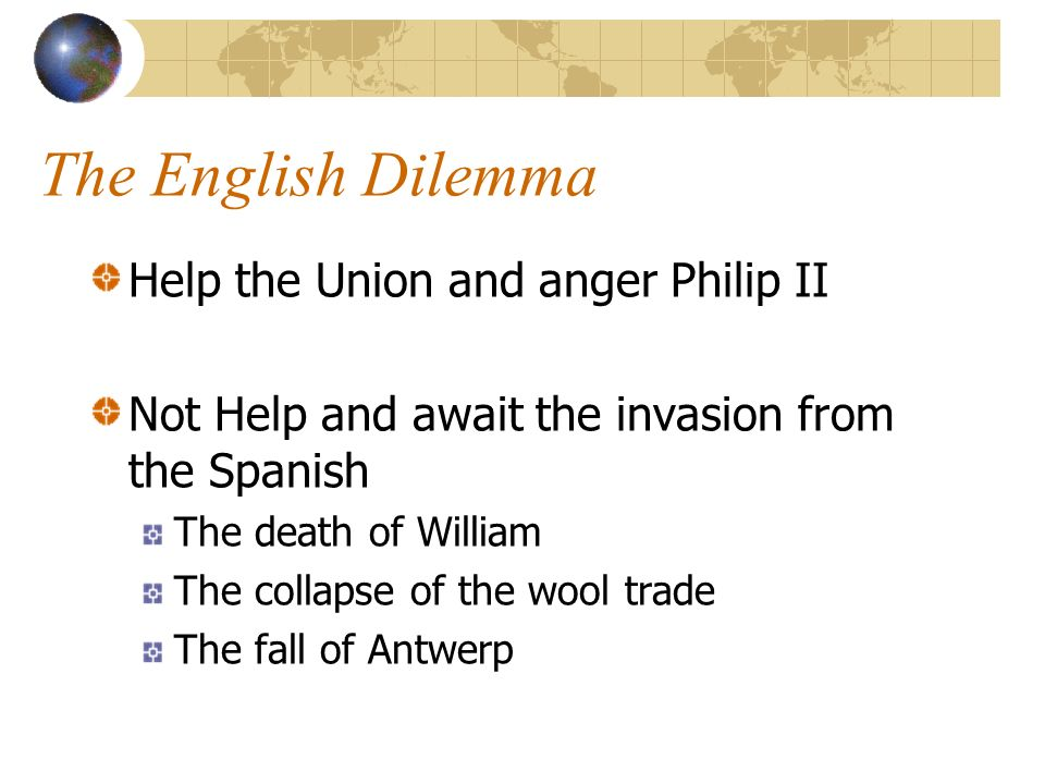 The English Dilemma Help the Union and anger Philip II