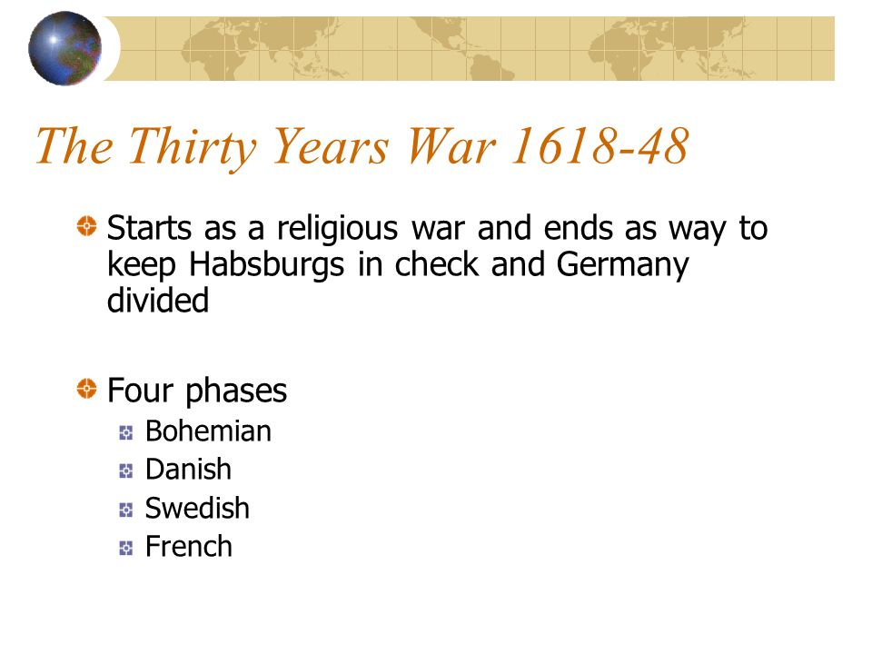 The Thirty Years War 1618-48 Starts as a religious war and ends as way to keep Habsburgs in check and Germany divided.
