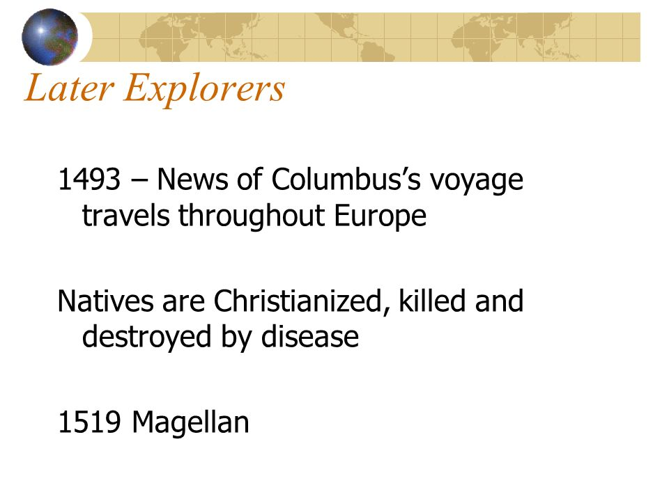 Later Explorers 1493 – News of Columbus's voyage travels throughout Europe. Natives are Christianized, killed and destroyed by disease.