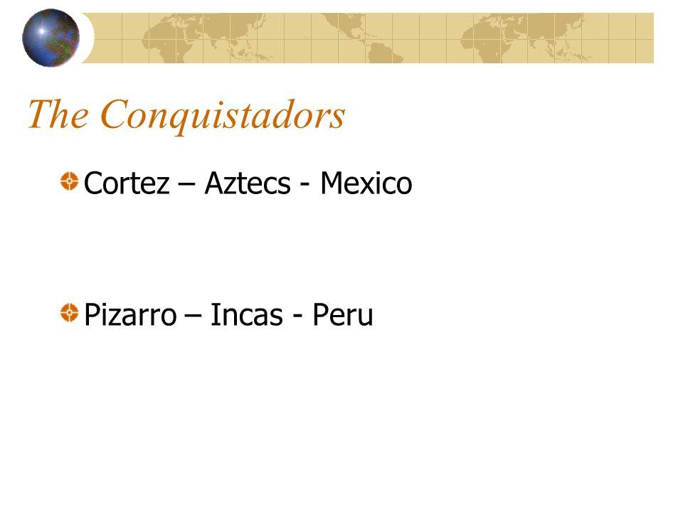 The Conquistadors Cortez – Aztecs - Mexico Pizarro – Incas - Peru