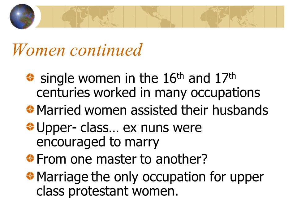 Women continued single women in the 16th and 17th centuries worked in many occupations. Married women assisted their husbands.