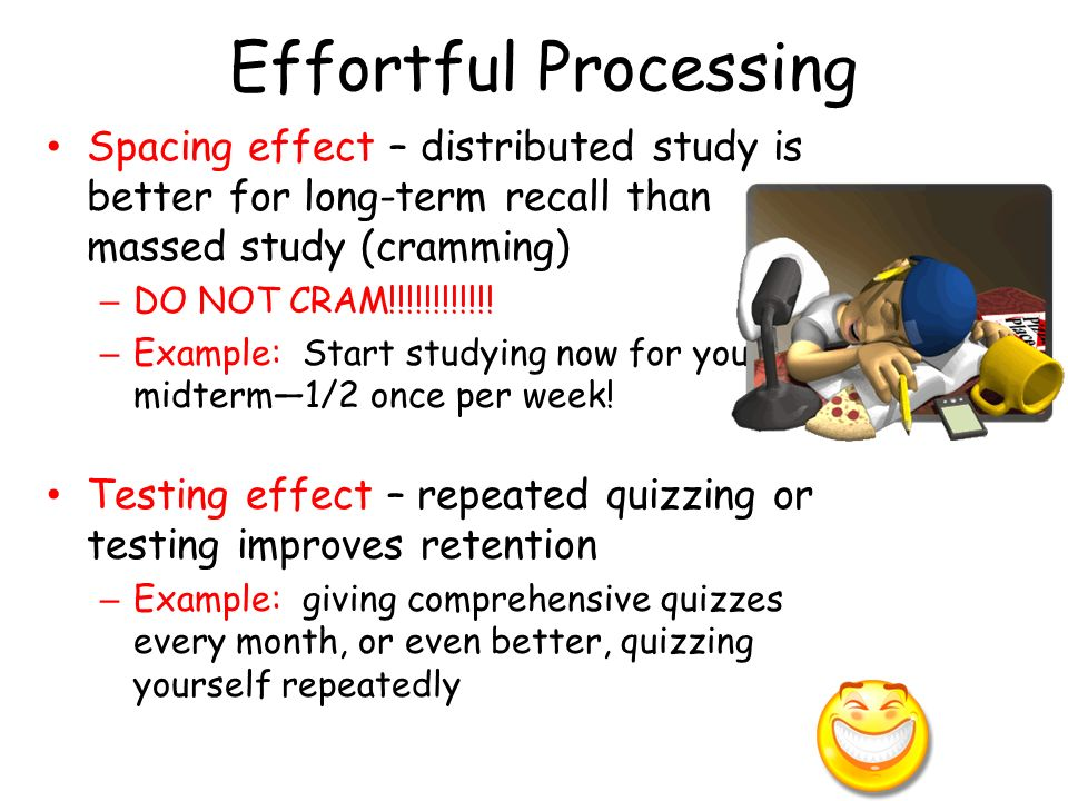 Effortful Processing Spacing effect – distributed study is better for long-term recall than massed study (cramming)