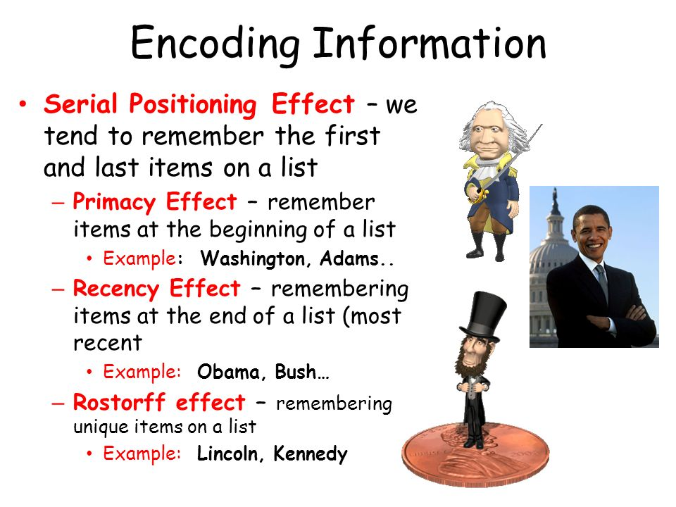 Encoding Information Serial Positioning Effect – we tend to remember the first and last items on a list.
