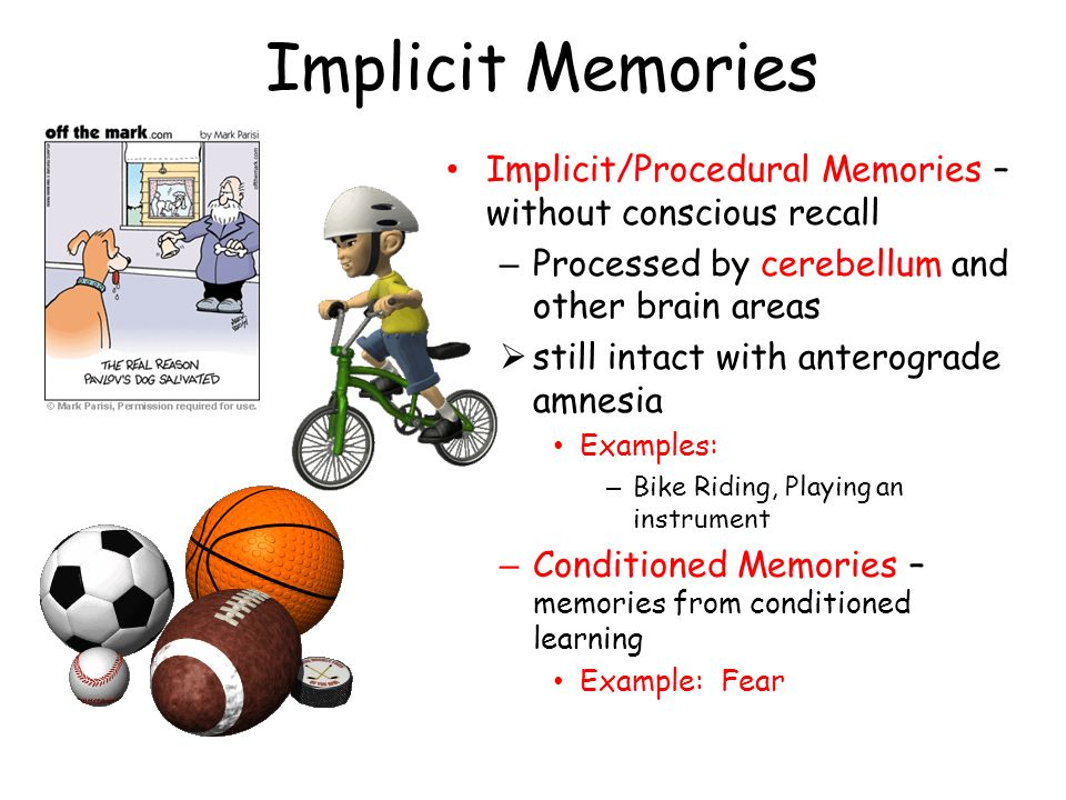 Implicit Memories Implicit/Procedural Memories – without conscious recall. Processed by cerebellum and other brain areas.