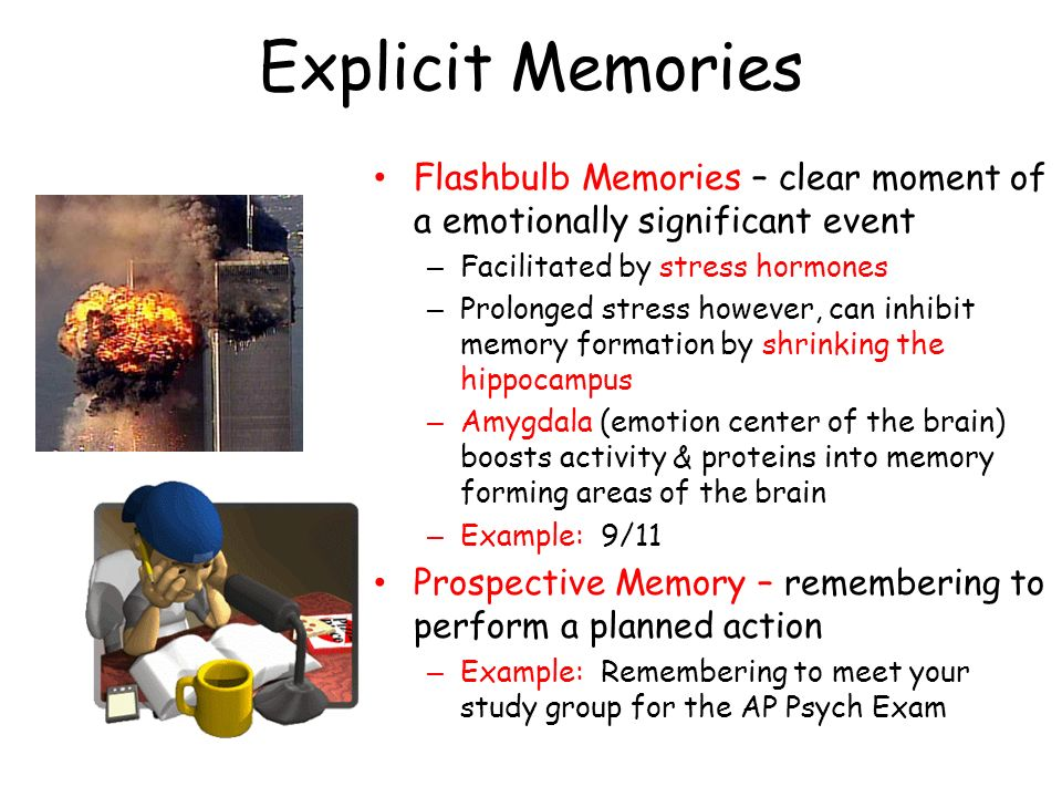 Explicit Memories Flashbulb Memories – clear moment of a emotionally significant event. Facilitated by stress hormones.