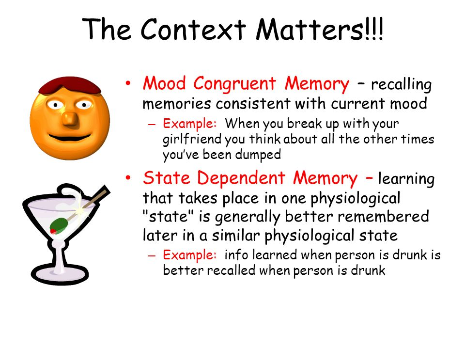 The Context Matters!!! Mood Congruent Memory – recalling memories consistent with current mood.