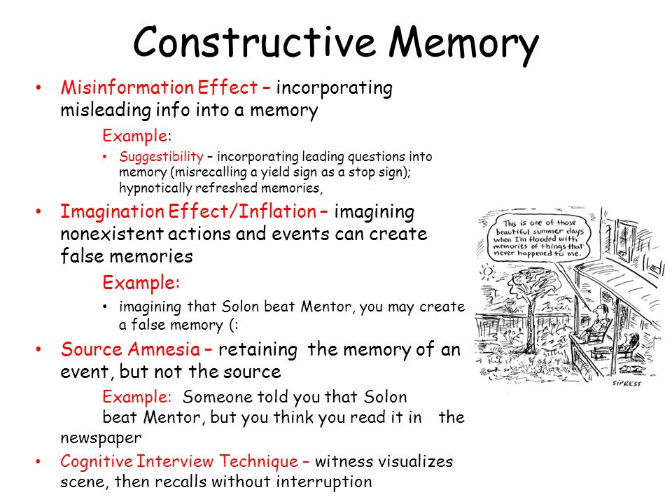Constructive Memory Misinformation Effect – incorporating misleading info into a memory. Example: